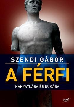 Szendi Gábor-A férfi hanyatlása és bukása (Új példány, megvásárolható, de nem kölcsönözhető!)