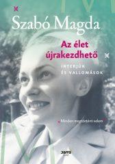 Szabó Magda - Az élet újrakezdhető - Interjúk és vallomások (új példány)