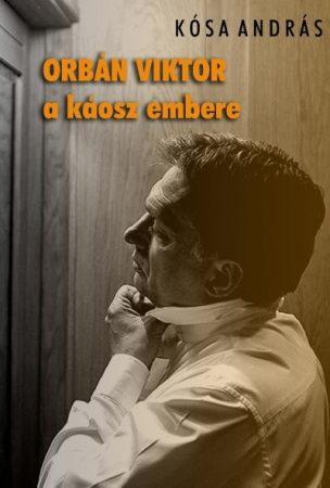 Kósa András - Orbán Viktor a káosz embere (új példány)