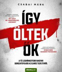 Csabai Márk-Így öltek ők - A tíz leghírhedtebb magyar sorozatgyilkos az elmúlt száz évből (új példány)