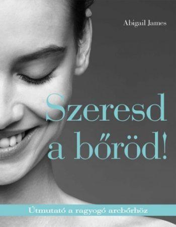 Abigail James - Szeresd a bőröd!-Útmutató a ragyogó arcbőrhöz (új példány)