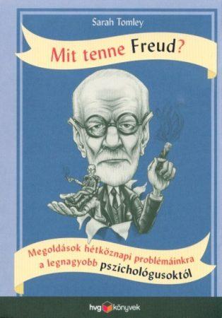 Mit tenne Freud? - Megoldások hétköznapi problémáinkra a legnagyobb pszichológusoktól