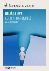Deliága Éva - A terapeuta esetei - Ketten háromfelé - Válás gyerekkel (új példány)