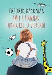 Fredrik Backman - Amit a fiamnak tudnia kell a világról (új példány)