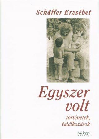 Schäffer Erzsébet-Egyszer volt - Történetek, találkozások