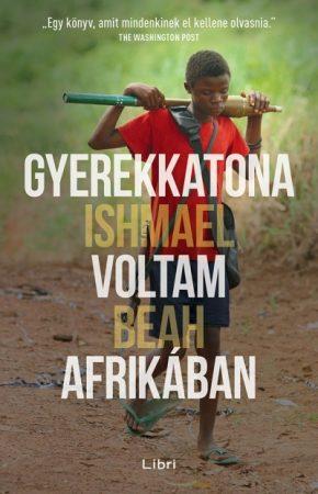 Ishmael Beah - Gyerekkatona voltam Afrikában (új példány)