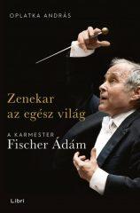 Oplatka András - Zenekar az egész világ - A karmester Fischer Ádám (új példány)