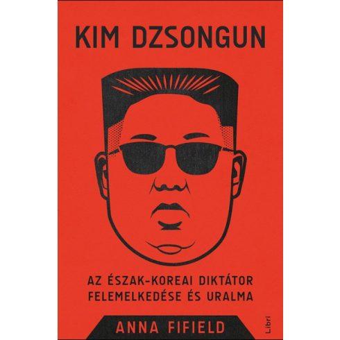 Anna Fifield-Kim Dzsongun - Az észak-koreai diktátor felemelkedése és uralma (új példány)