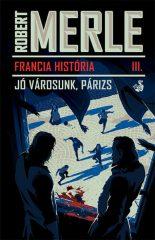 Robert Merle - Francia história III. - Jó városunk, Párizs (új példány)