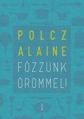 Polcz Alaine- Főzzünk örömmel! - Egészségesen, gyorsan, olcsón