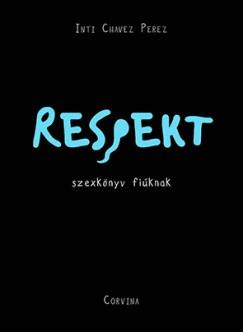 Inti Chavez Perez - Respekt - szexkönyv fiúknak (új példány)