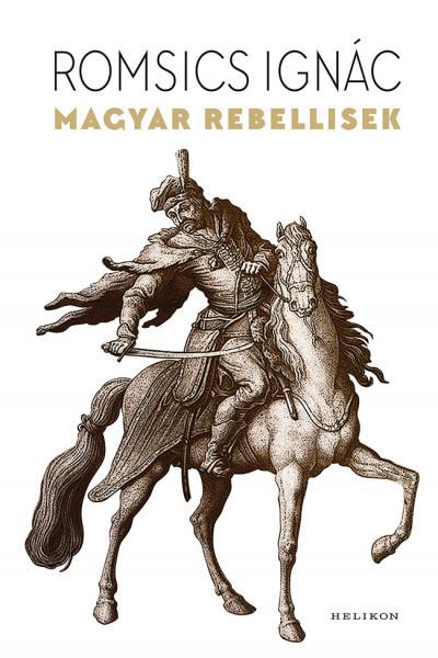 Romsics Ignác - Magyar rebellisek (új példány)