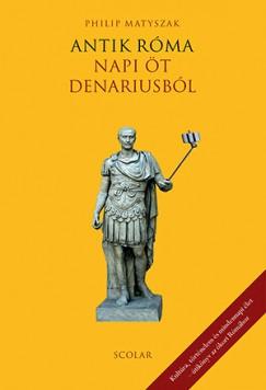 Philip Matyszak - Antik Róma - Napi öt denariusból (új példány)