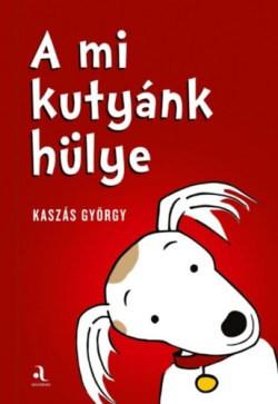 Kaszás György-A mi kutyánk hülye - Az én gazdáim hülyék (új példány)