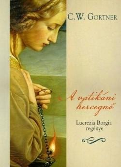 C. W. Gortner- A vatikáni hercegnő - Lucrezia Borgia regénye (új példány)