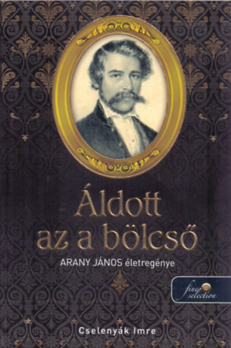 Cselenyák Imre-Áldott az a bölcső-Arany János életregénye (Új példány, megvásárolható, de nem kölcsönözhető!)